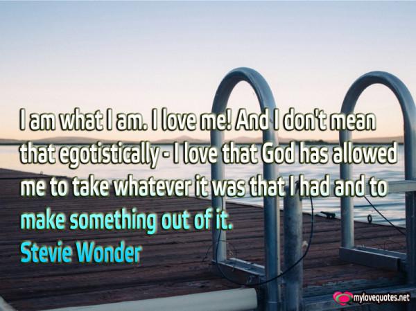 i am what i am i love me and i don't mean that egotistically
