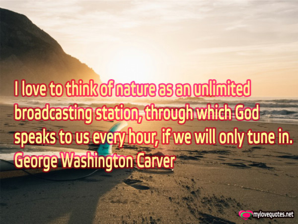 i love to think of nature as unlimited broadcasting station through which god speaks to us