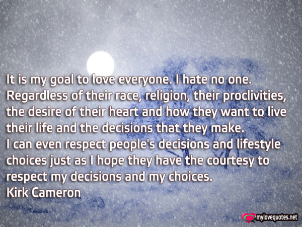 it is my goal to love everyone i hate no one regardless of their race religion their proclivities