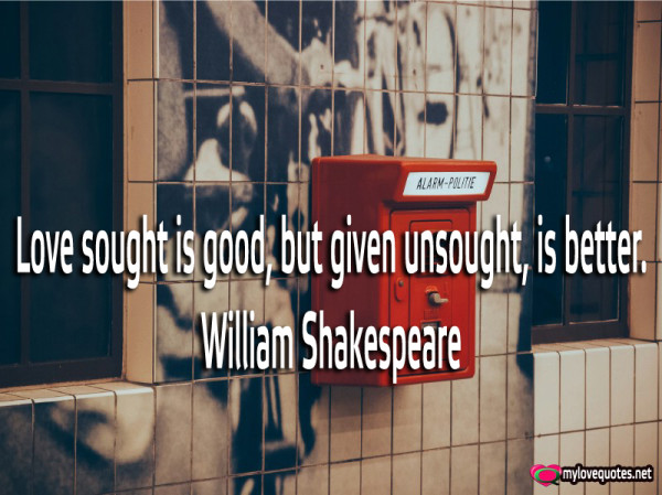 love sought is good but given unsought is better
