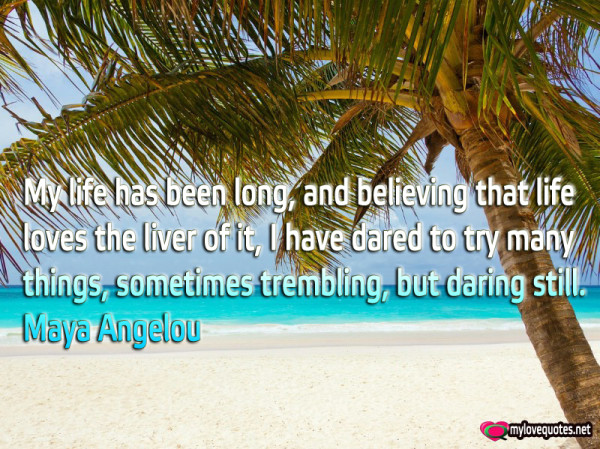 my life has been long and believing that life loves the liver of it