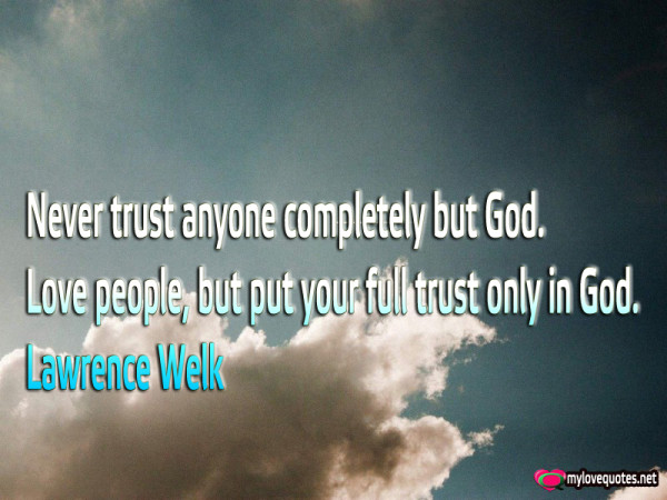 never trust anyone completely but god love people but put your full trust
