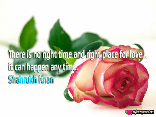 there is no right time and right place for love