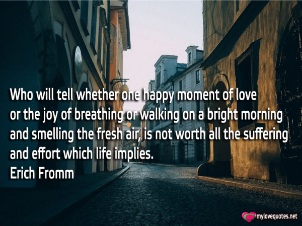 who will tell whether one happy moment of love or the joy of breathing or walking on a bright morning