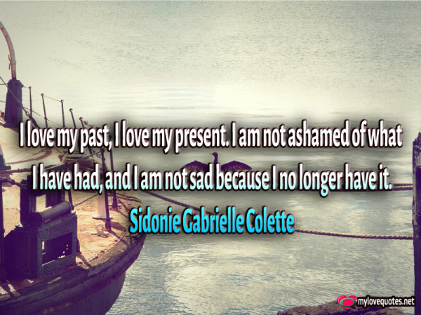 i love my past i love my present i am not ashamed of what i have had