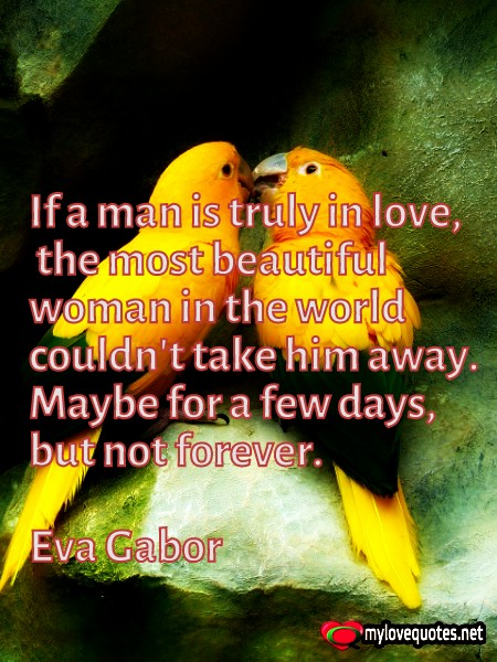 if a man is truly in love the most beautiful woman in the world couldn't take him aways