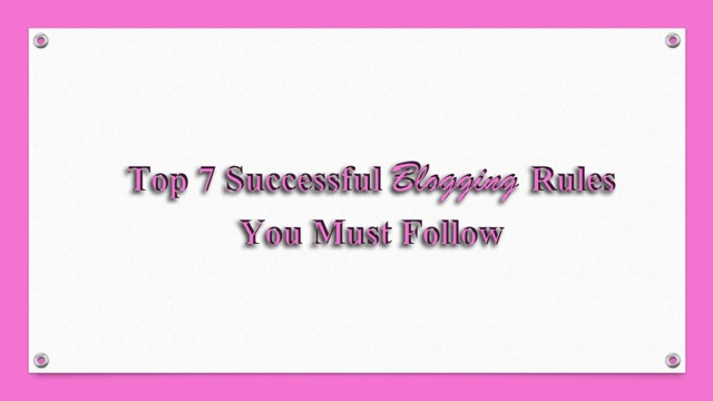 Top 7 Successful Blogging Rules You Must Follow