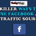 Killer Ways to Use Facebook as a Traffic Source