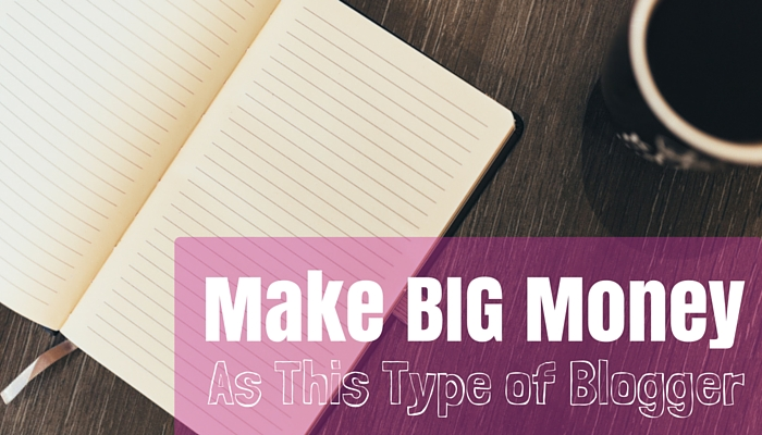 Make Big Money as This Type of Blogger