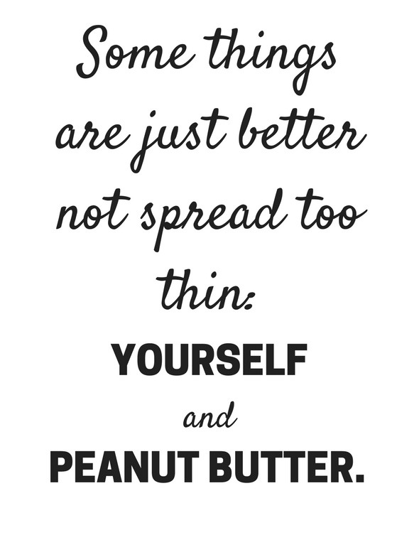 Some things are just better not spread too thin: yourself and peanut butter.