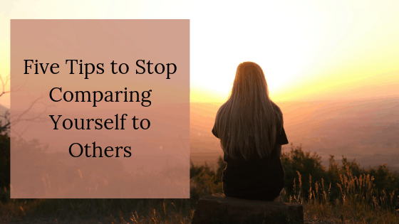 Five Tips to Stop Comparing Yourself To Others