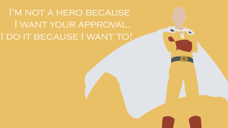 I'm not a hero because I want your approval, I do it because I want to!