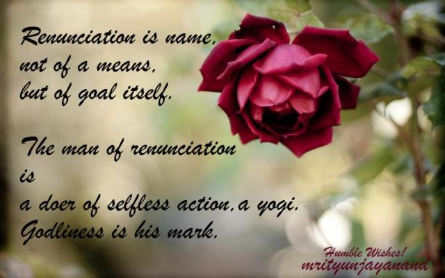 Renunciation is name, not of a means, but of goal itself....!!!