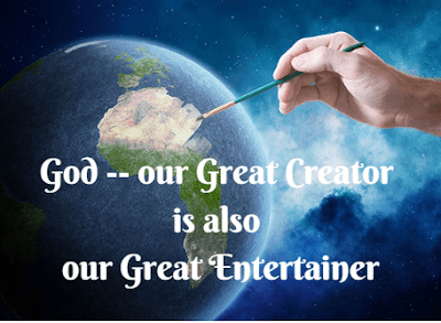 Our Great Creator and Entertainer