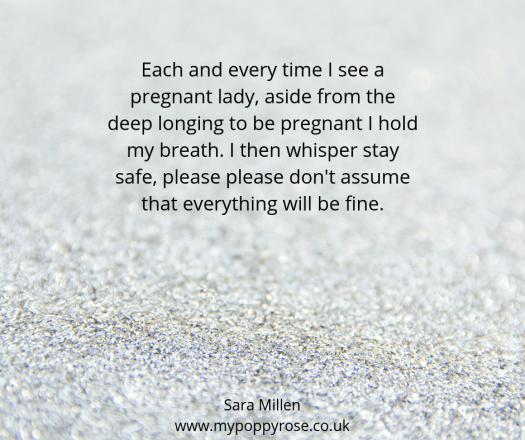 Quote: Each and every time I see a pregnant lady, aside from the deep longing to be pregnant I hold my breath. I then whisper stay safe, please, please don't assume that everything will be fine.