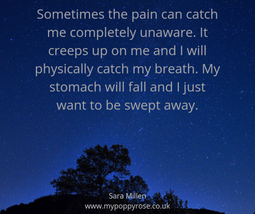 Quote: Sometimes the pain can catch me completely unaware. It creeps up on me and I will physically catch my breath. My stomach will fall and I just want to be swept away.