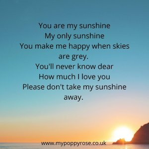 Quote: You are my sunshine, my only sunshine, you make me happy when skies are grey. You'll never know dear how much I love you. Please don't take my sunshine away.