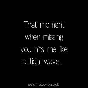Quote: That moment when missing you hits me like a tidal wave.