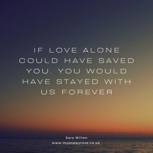 Quote: If love alone could have saved you, you would have saved with us forever.