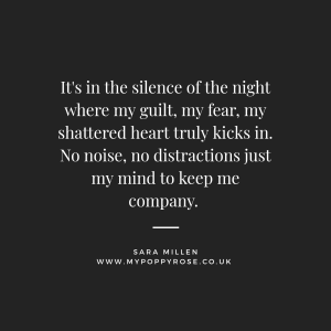 Grief Quote: It's in the silence of the night where my guilt, my fear, my shattered heart truly kicks in. No noise, no distractions just my mind to keep me company.