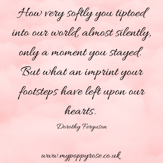 Quote: How very softly you tiptoed into our world almost silently, only a moment you stayed. But what an imprint your footsteps have left upon our hearts.