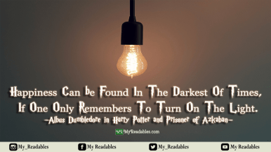 Happiness can be found in the darkest of times, if only one remembers to turn on the lights -HP-