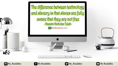The difference between technology and slavery is that slaves are fully aware that they are not free -Nassim Nicholas Taleb-