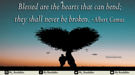 Blessed are the hearts that can bend;they shall never be broken. -Albert Camus