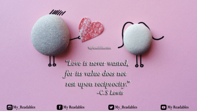 """""""Love is never wasted, for its value does not rest upon reciprocity."""" -C.S Lewis"""