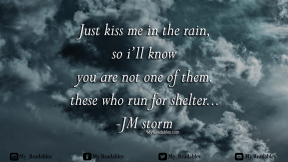 Just Kiss me in the rain so i'll know you are not one of them these who run for shelter -JM Storm