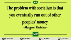 The problem with socialism is that you eventually run out of other peoples' money -Margaret Thatcher-