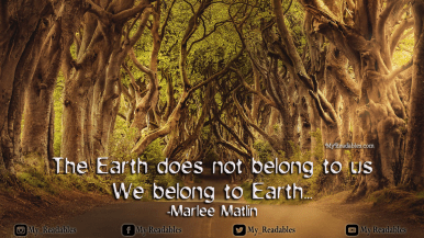 The Earth does not belong to us We belong to Earth... -Marlee Matlin