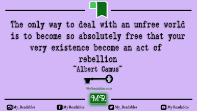 The only way to deal with an unfree world is to become so absolutely free that your very existence become an act of rebellion ~Albert Camus~