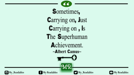 Sometimes, Carrying on, Just Carrying on , Is The Superhuman Achievement. ~Albert Camus~