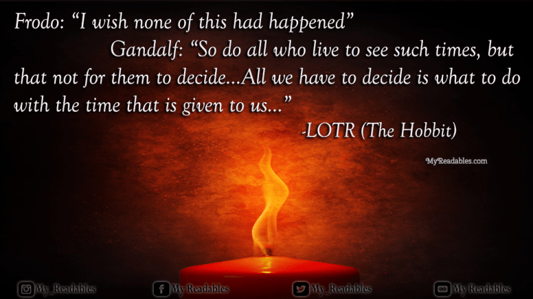 """Frodo: """"I wish none of this had happened"""" Gandalf: """"So do all who live to see such times, butthat not for them to decide...All we have to decide is what to do with the time that is given to us..."""" -LOTR (The Hobbit)"""