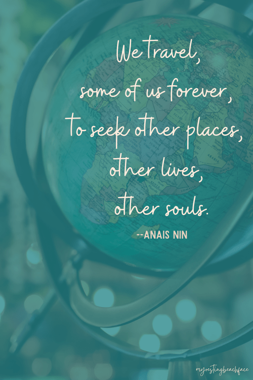 """""""We travel, some of us forever, to seek other places, other lives, other souls."""" -- Anais Nin (Wanderlust)"""