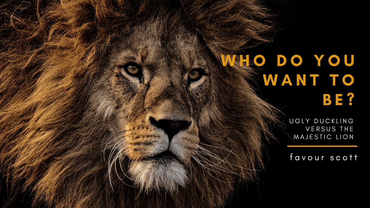 Ugly Duckling or Majestic Lion: Who Do You Want To Be? by Favour Scott