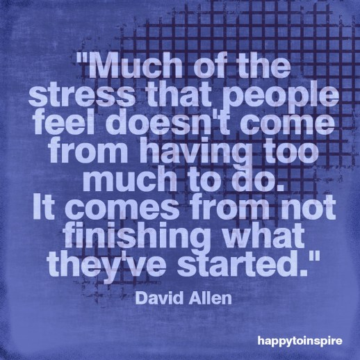 much-of-the-stress-that-people-feel-doesnt-come-from-having-to-much-to-do-it-comes-from-not-finishing-what-theyve-started-copy