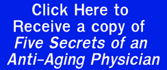 Click Here to Receive a copy of Five Secrets of an Anti-Aging Physician