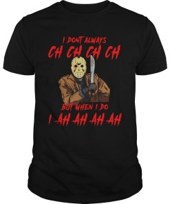 I Don't Always Ch Ch Ch Ch But When I do I Ah Ah Ah Ah Jason Voorhees shirt