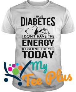 Snoopy I have diabetes I don't have the energy to pretend I like you today shirt