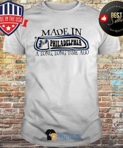 Made in philadelphia a long long time ago shirt