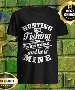 Hunting And Fishing Is His World And He Is Mine shirt