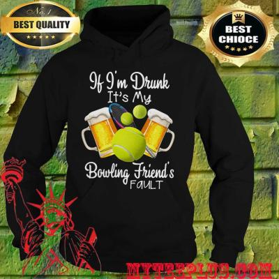 Best If I'm drunk It's my bowling friend's fault hoodie