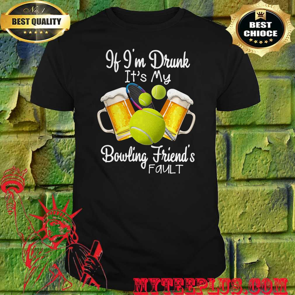 Best If I'm drunk It's my bowling friend's fault shirt