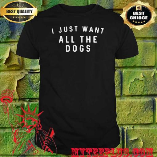 I Just Want All The Dogs T-Shirt