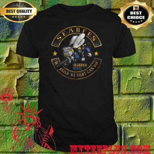 Seabees We Build We Fight Can Do shirt