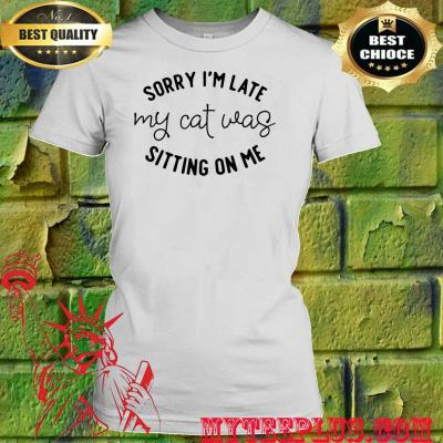 Sorry I'm Late My Cat Was Sitting On Me White women's t shirt
