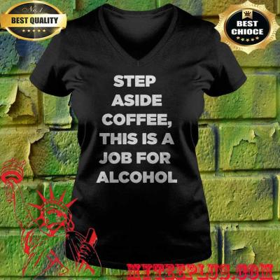 Step Aside Coffee This Is A Job For Alcohol v neck