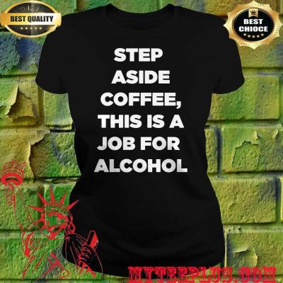 Step Aside Coffee This Is A Job For Alcohol women's t shirt